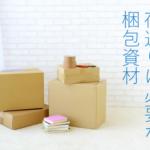 引越し荷造りの必須アイテム!荷造りに必要な梱包資材・あると便利な道具リスト